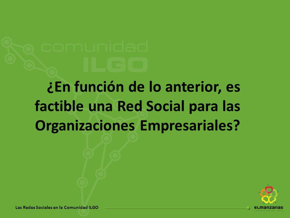 Las Redes Sociales en la Comunidad ILGO ¿En función de lo anterior, es factible una Red Social para las Organizaciones Empresariales?