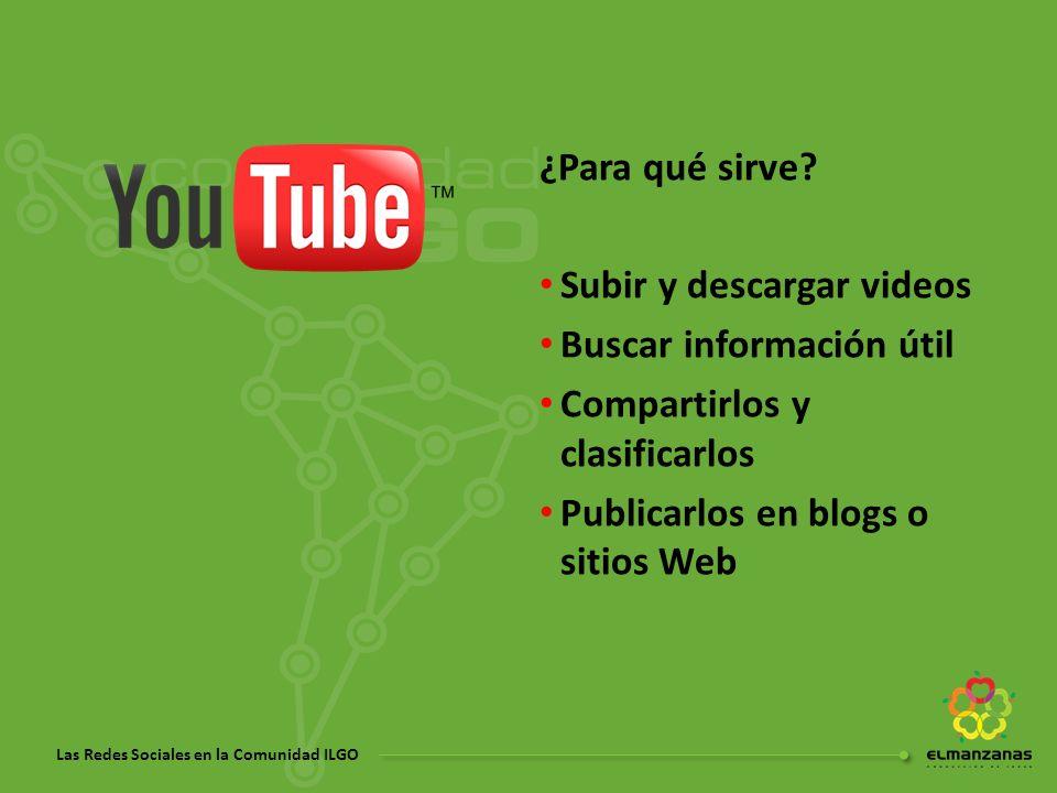 Las Redes Sociales en la Comunidad ILGO ¿Para qué sirve? Subir y descargar videos Buscar información útil Compartirlos y clasificarlos Publicarlos en