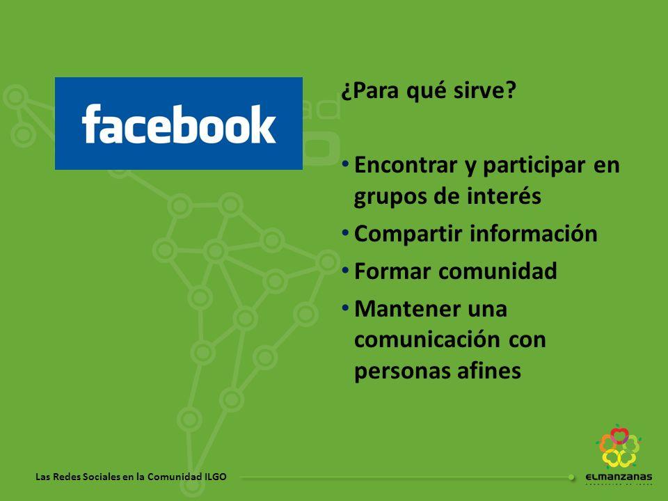 Las Redes Sociales en la Comunidad ILGO ¿Para qué sirve? Encontrar y participar en grupos de interés Compartir información Formar comunidad Mantener u