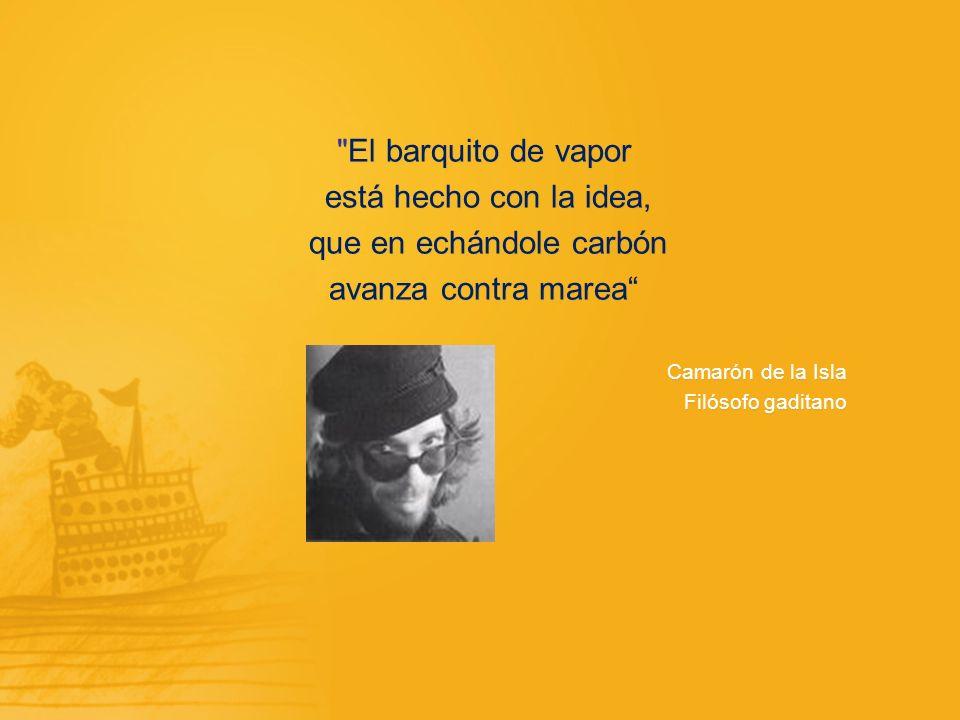 El barquito de vapor está hecho con la idea, que en echándole carbón avanza contra marea Camarón de la Isla Filósofo gaditano El barquito de vapor está hecho con la idea, que en echándole carbón avanza contra marea Camarón de la Isla Filósofo gaditano