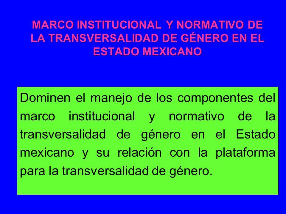 MARCO INSTITUCIONAL Y NORMATIVO DE LA TRANSVERSALIDAD DE GÉNERO EN EL ESTADO MEXICANO Dominen el manejo de los componentes del marco institucional y normativo de la transversalidad de género en el Estado mexicano y su relación con la plataforma para la transversalidad de género.
