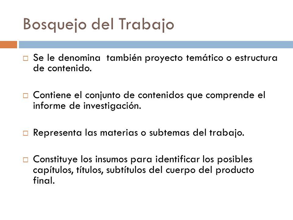 Bosquejo del Trabajo Se le denomina también proyecto temático o estructura de contenido. Contiene el conjunto de contenidos que comprende el informe d