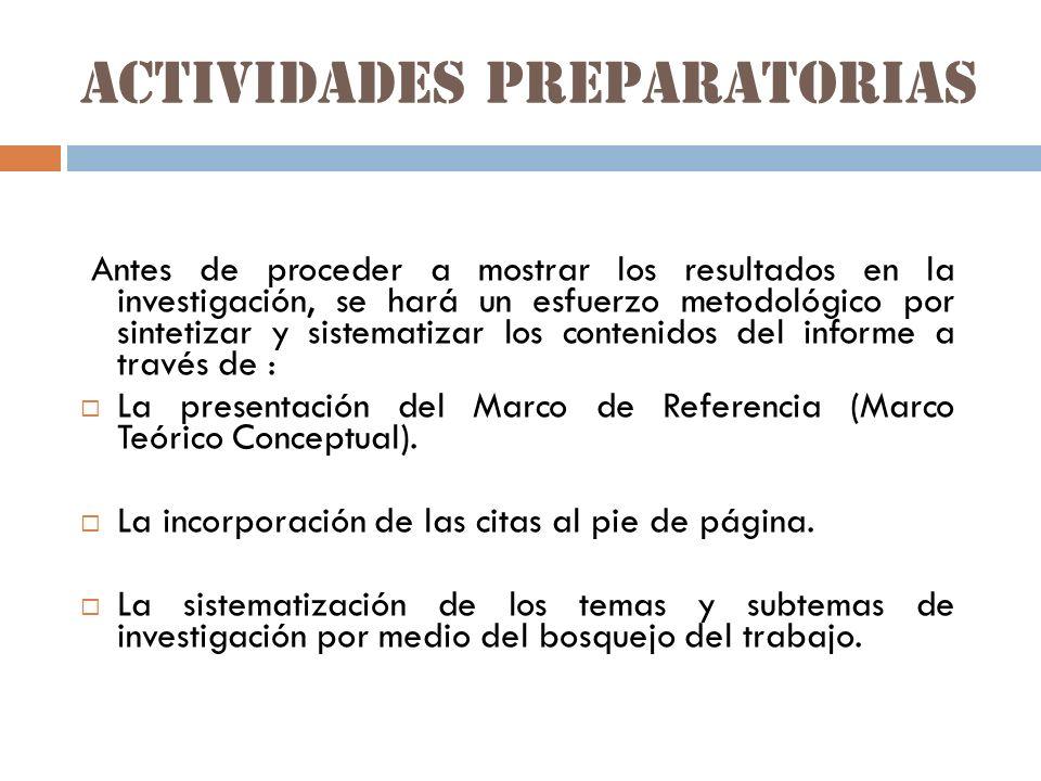 Actividades preparatorias Antes de proceder a mostrar los resultados en la investigación, se hará un esfuerzo metodológico por sintetizar y sistematizar los contenidos del informe a través de : La presentación del Marco de Referencia (Marco Teórico Conceptual).