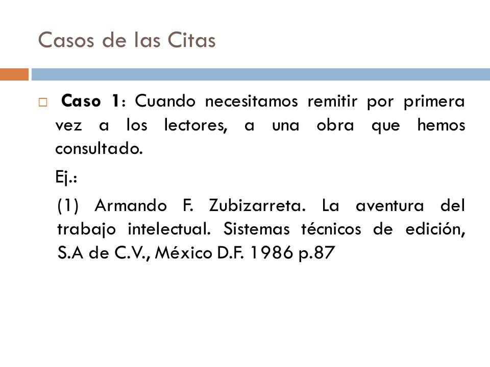Casos de las Citas Caso 1: Cuando necesitamos remitir por primera vez a los lectores, a una obra que hemos consultado. Ej.: (1) Armando F. Zubizarreta