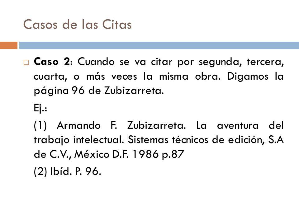 Casos de las Citas Caso 2: Cuando se va citar por segunda, tercera, cuarta, o más veces la misma obra. Digamos la página 96 de Zubizarreta. Ej.: (1) A