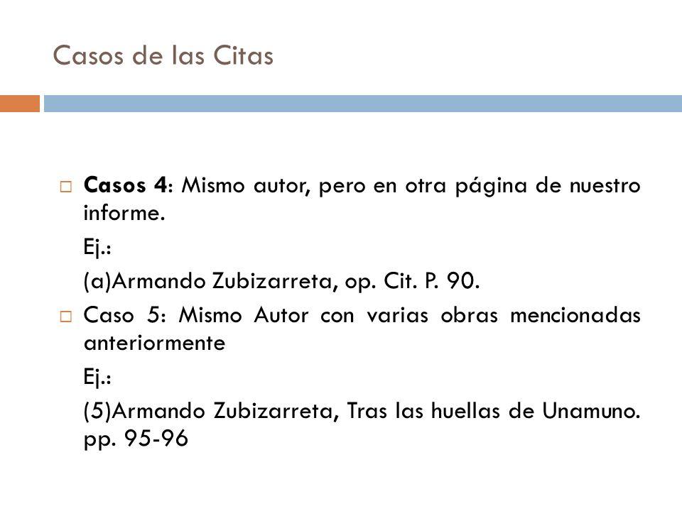 Casos de las Citas Casos 4: Mismo autor, pero en otra página de nuestro informe. Ej.: (a)Armando Zubizarreta, op. Cit. P. 90. Caso 5: Mismo Autor con