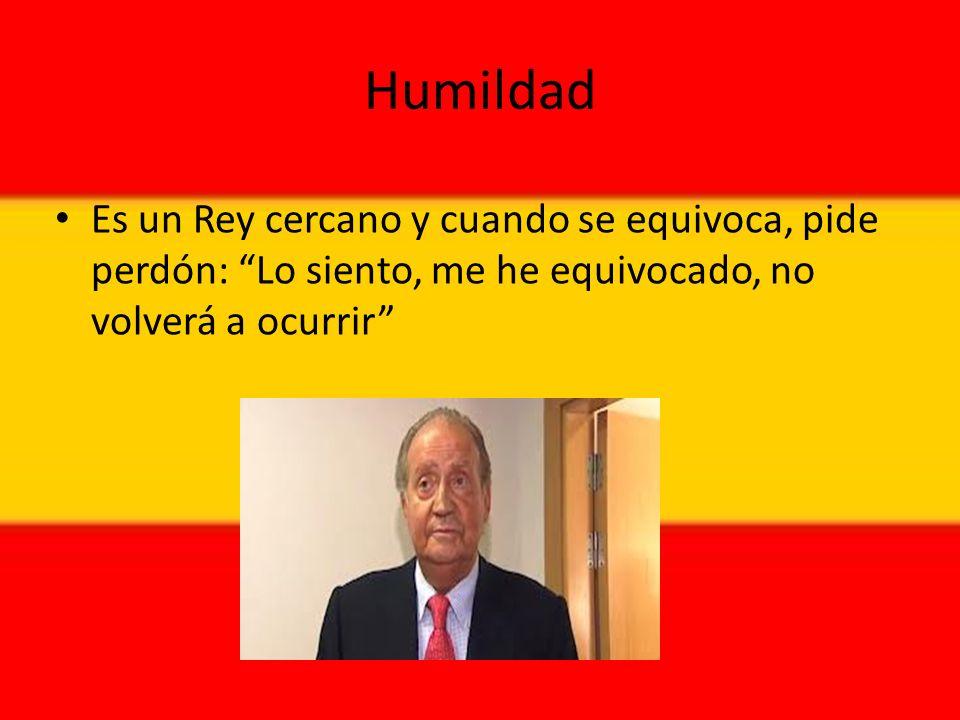 Humildad Es un Rey cercano y cuando se equivoca, pide perdón: Lo siento, me he equivocado, no volverá a ocurrir
