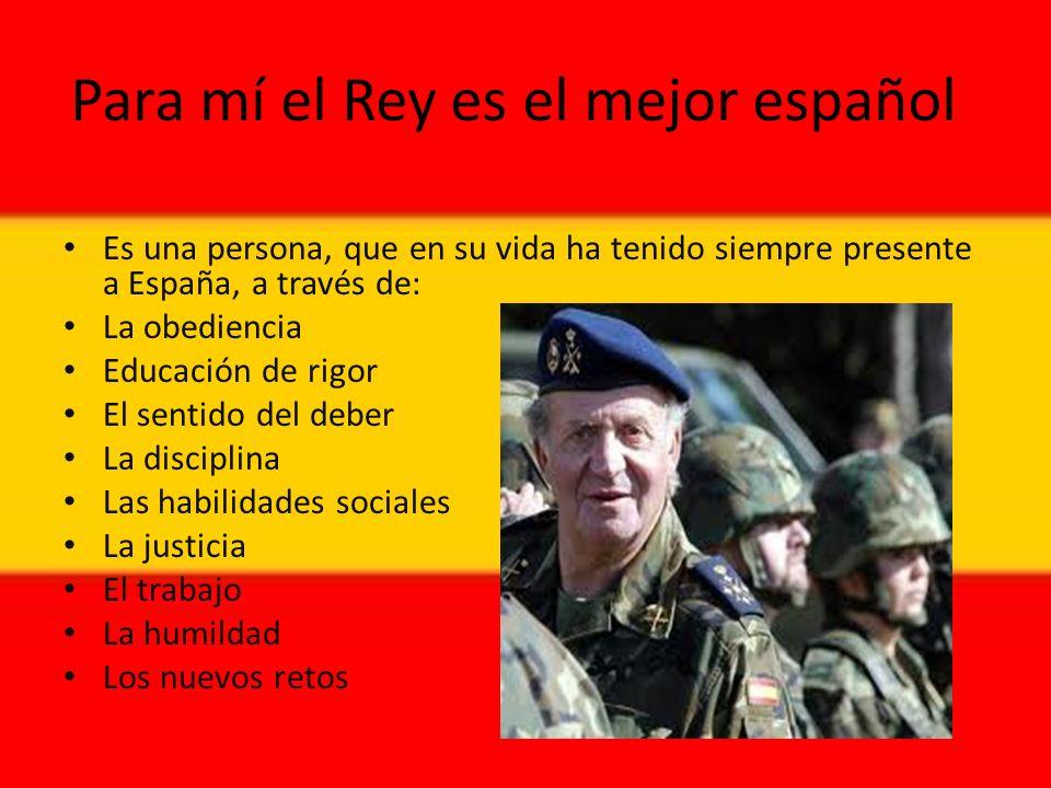 Para mí el Rey es el mejor español Es una persona, que en su vida ha tenido siempre presente a España, a través de: La obediencia Educación de rigor El sentido del deber La disciplina Las habilidades sociales La justicia El trabajo La humildad Los nuevos retos
