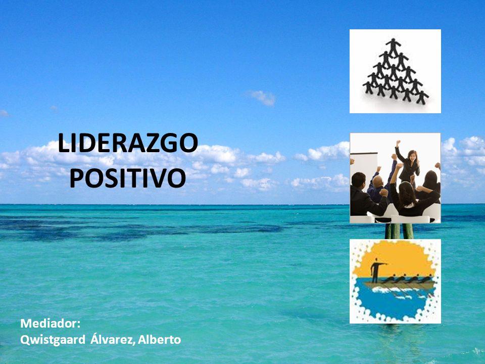 LIDERAZGO POSITIVO Mediador: Qwistgaard Álvarez, Alberto