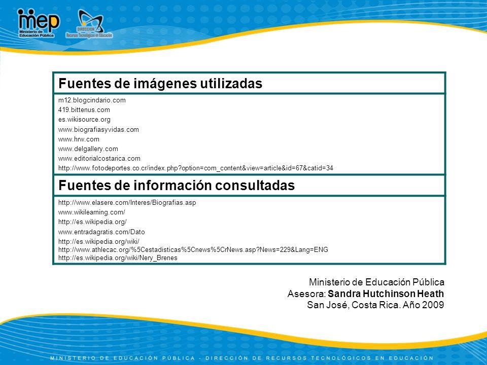 Fuentes de imágenes utilizadas m12.blogcindario.com 419.bittenus.com es.wikisource.org www.biografiasyvidas.com www.hrw.com www.delgallery.com www.editorialcostarica.com http://www.fotodeportes.co.cr/index.php?option=com_content&view=article&id=67&catid=34 Fuentes de información consultadas http://www.elasere.com/Interes/Biografias.asp www.wikilearning.com/ http://es.wikipedia.org/ www.entradagratis.com/Dato http://es.wikipedia.org/wiki/ http://www.athlecac.org/%5Cestadisticas%5Cnews%5CrNews.asp?News=229&Lang=ENG http://es.wikipedia.org/wiki/Nery_Brenes Ministerio de Educación Pública Asesora: Sandra Hutchinson Heath San José, Costa Rica.