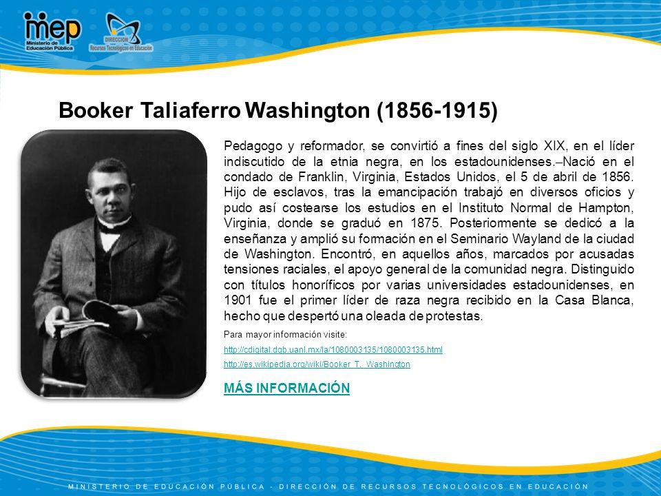 Booker Taliaferro Washington (1856-1915) Pedagogo y reformador, se convirtió a fines del siglo XIX, en el líder indiscutido de la etnia negra, en los estadounidenses.