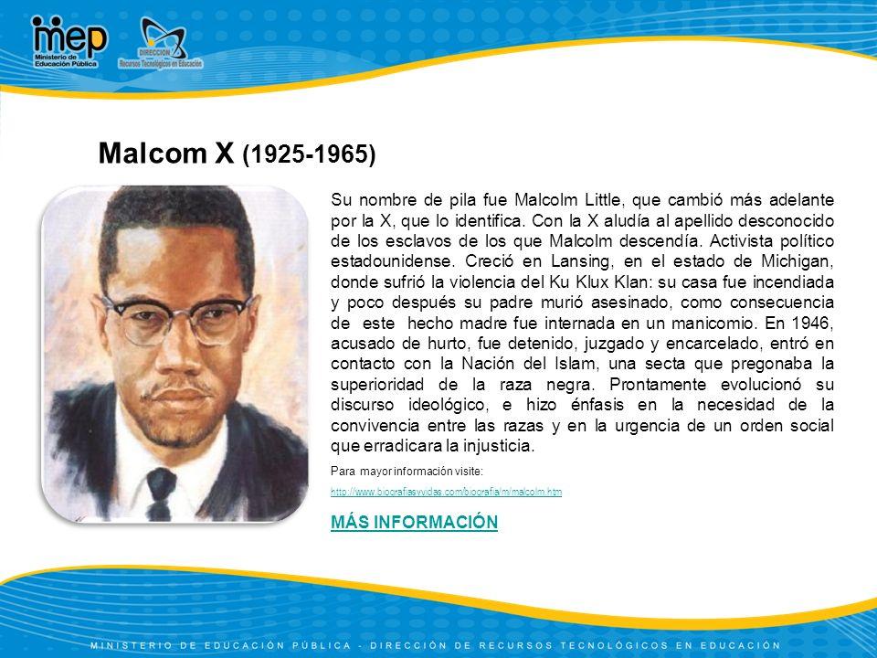 Malcom X (1925-1965) Para mayor información visite: http://www.biografiasyvidas.com/biografia/m/malcolm.htm Su nombre de pila fue Malcolm Little, que cambió más adelante por la X, que lo identifica.