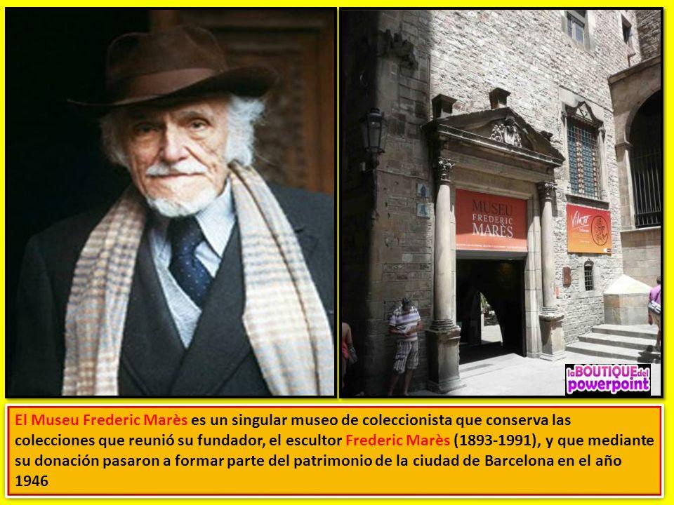 El Museu Frederic Marès es un singular museo de coleccionista que conserva las colecciones que reunió su fundador, el escultor Frederic Marès (1893-1991), y que mediante su donación pasaron a formar parte del patrimonio de la ciudad de Barcelona en el año 1946