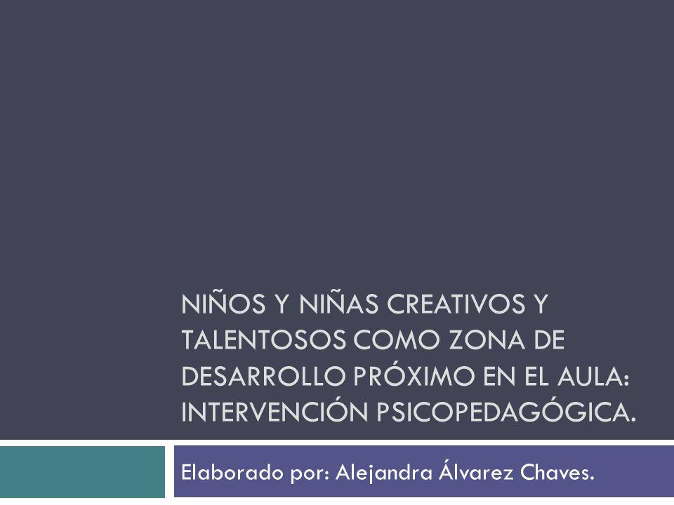 NIÑOS Y NIÑAS CREATIVOS Y TALENTOSOS COMO ZONA DE DESARROLLO PRÓXIMO EN EL AULA: INTERVENCIÓN PSICOPEDAGÓGICA. Elaborado por: Alejandra Álvarez Chaves