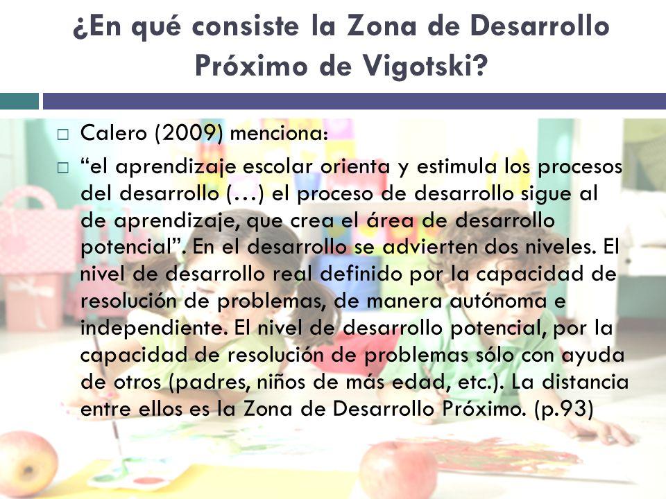 ¿En qué consiste la Zona de Desarrollo Próximo de Vigotski? Calero (2009) menciona: el aprendizaje escolar orienta y estimula los procesos del desarro