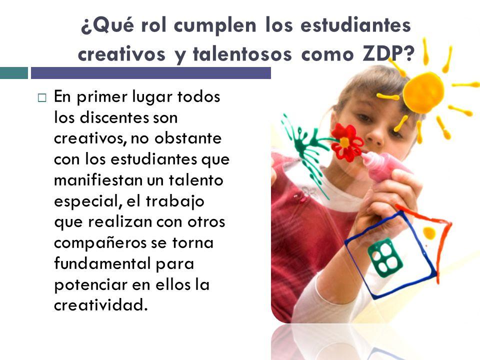 ¿Qué rol cumplen los estudiantes creativos y talentosos como ZDP? En primer lugar todos los discentes son creativos, no obstante con los estudiantes q