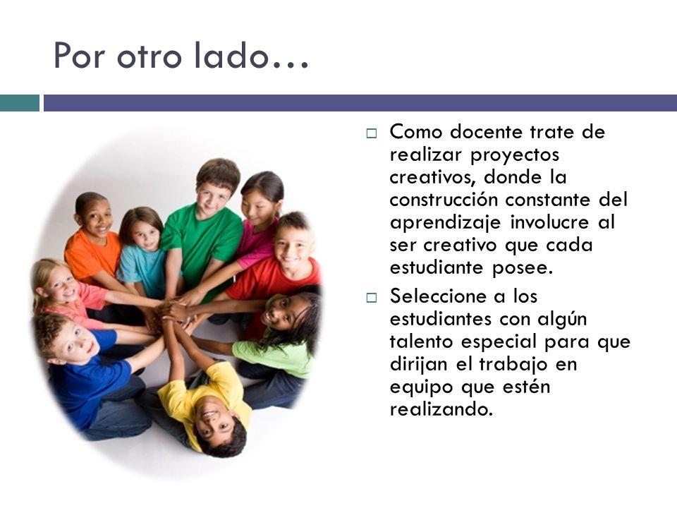 Como docente… Tome en consideración que los niños y niñas creativos y talentosos, son elementos indispensables en el desarrollo de su clase, por lo que pueden ayudar al resto de sus compañeros a potenciar la creatividad que ellos también poseen.