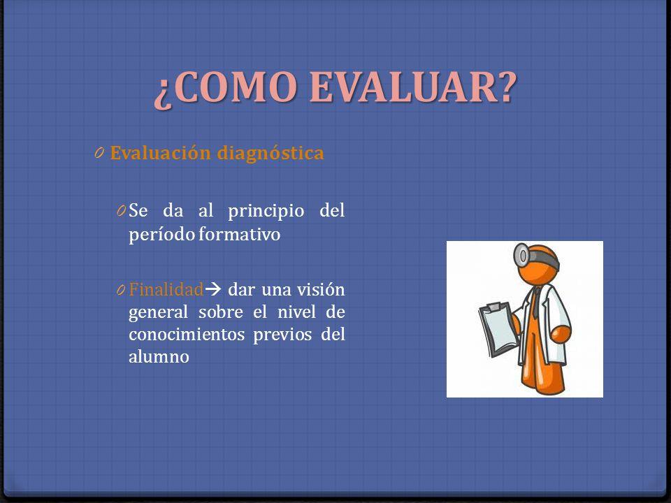 ¿COMO EVALUAR? 0 Evaluación diagnóstica 0 Se da al principio del período formativo 0 Finalidad dar una visión general sobre el nivel de conocimientos
