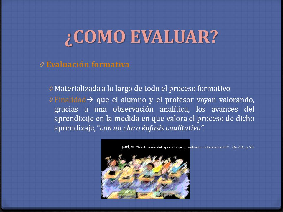 ¿COMO EVALUAR? 0 Evaluación formativa 0 Materializada a lo largo de todo el proceso formativo 0 Finalidad que el alumno y el profesor vayan valorando,