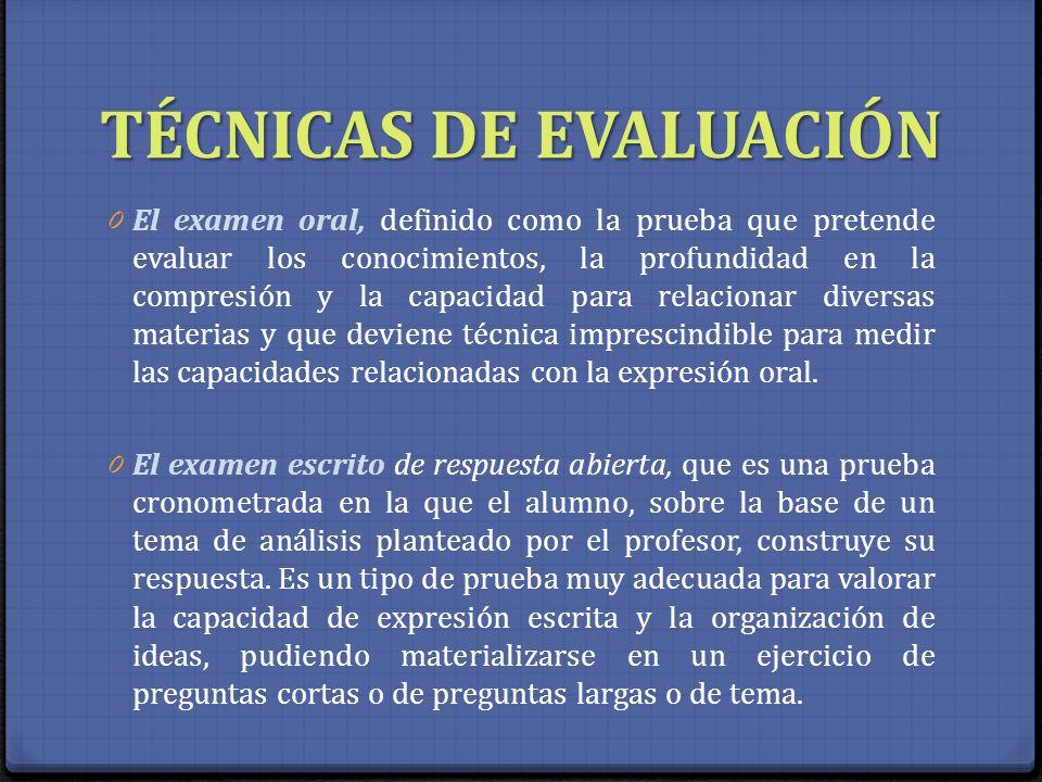 TÉCNICAS DE EVALUACIÓN 0 El examen oral, definido como la prueba que pretende evaluar los conocimientos, la profundidad en la compresión y la capacida