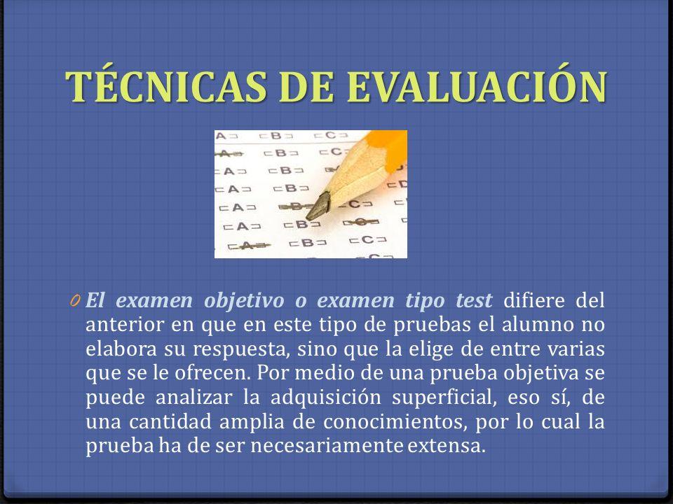 TÉCNICAS DE EVALUACIÓN 0 El examen objetivo o examen tipo test difiere del anterior en que en este tipo de pruebas el alumno no elabora su respuesta,