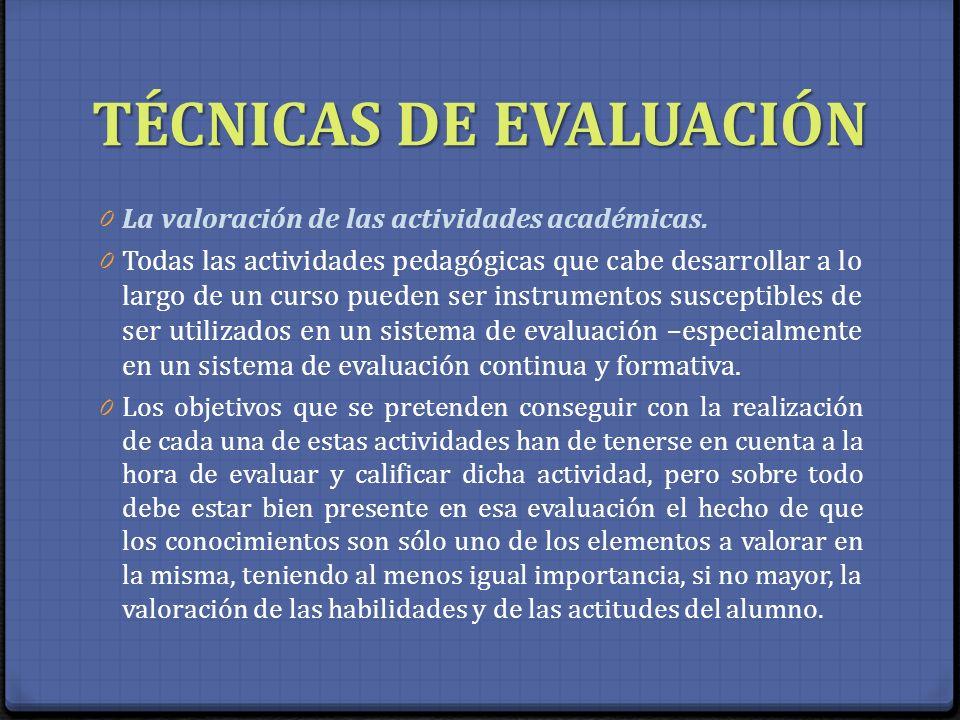 TÉCNICAS DE EVALUACIÓN 0 La valoración de las actividades académicas. 0 Todas las actividades pedagógicas que cabe desarrollar a lo largo de un curso