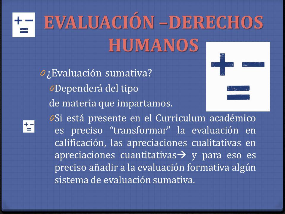 EVALUACIÓN –DERECHOS HUMANOS 0 ¿Evaluación sumativa? 0 Dependerá del tipo de materia que impartamos. 0 Si está presente en el Curriculum académico es