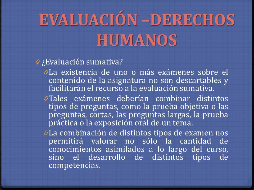 EVALUACIÓN –DERECHOS HUMANOS 0 ¿Evaluación sumativa? 0 La existencia de uno o más exámenes sobre el contenido de la asignatura no son descartables y f