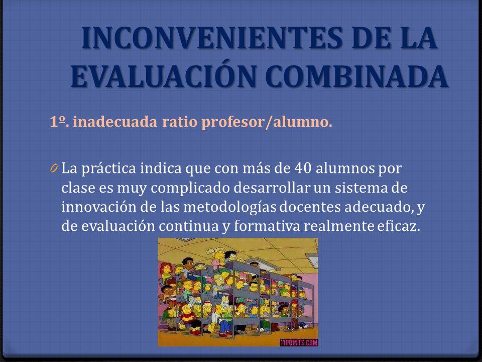 INCONVENIENTES DE LA EVALUACIÓN COMBINADA 1º. inadecuada ratio profesor/alumno. 0 La práctica indica que con más de 40 alumnos por clase es muy compli
