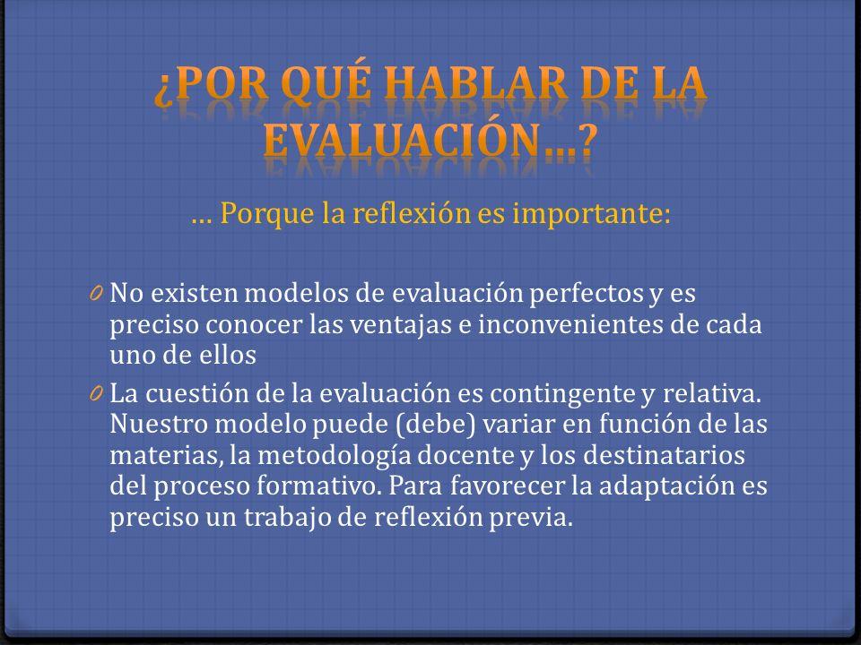 … Porque la reflexión es importante: 0 No existen modelos de evaluación perfectos y es preciso conocer las ventajas e inconvenientes de cada uno de el