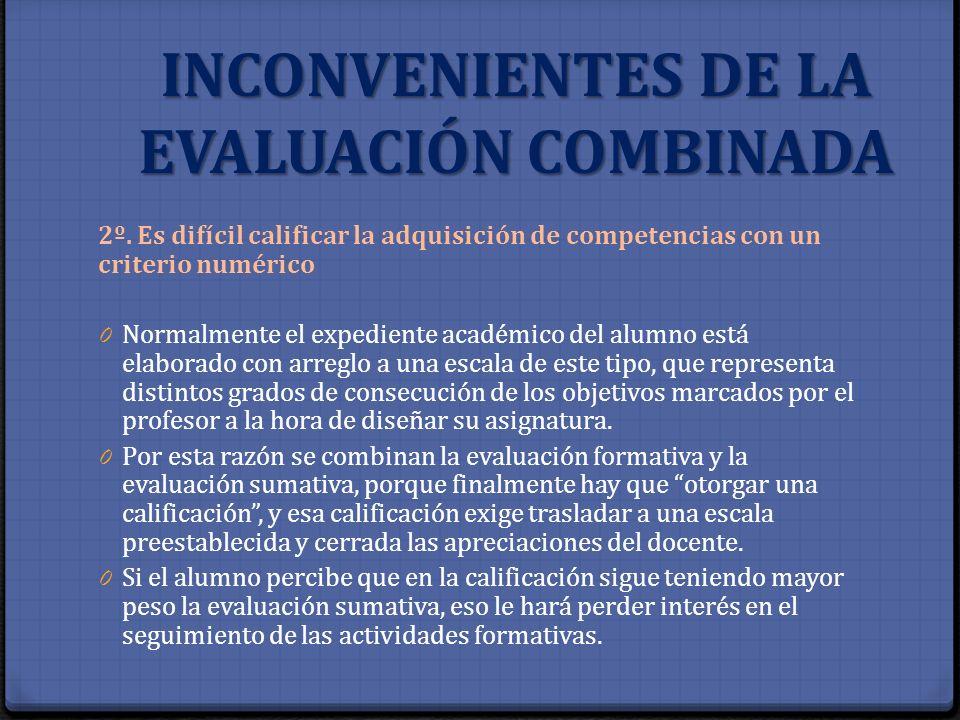 INCONVENIENTES DE LA EVALUACIÓN COMBINADA 2º. Es difícil calificar la adquisición de competencias con un criterio numérico 0 Normalmente el expediente
