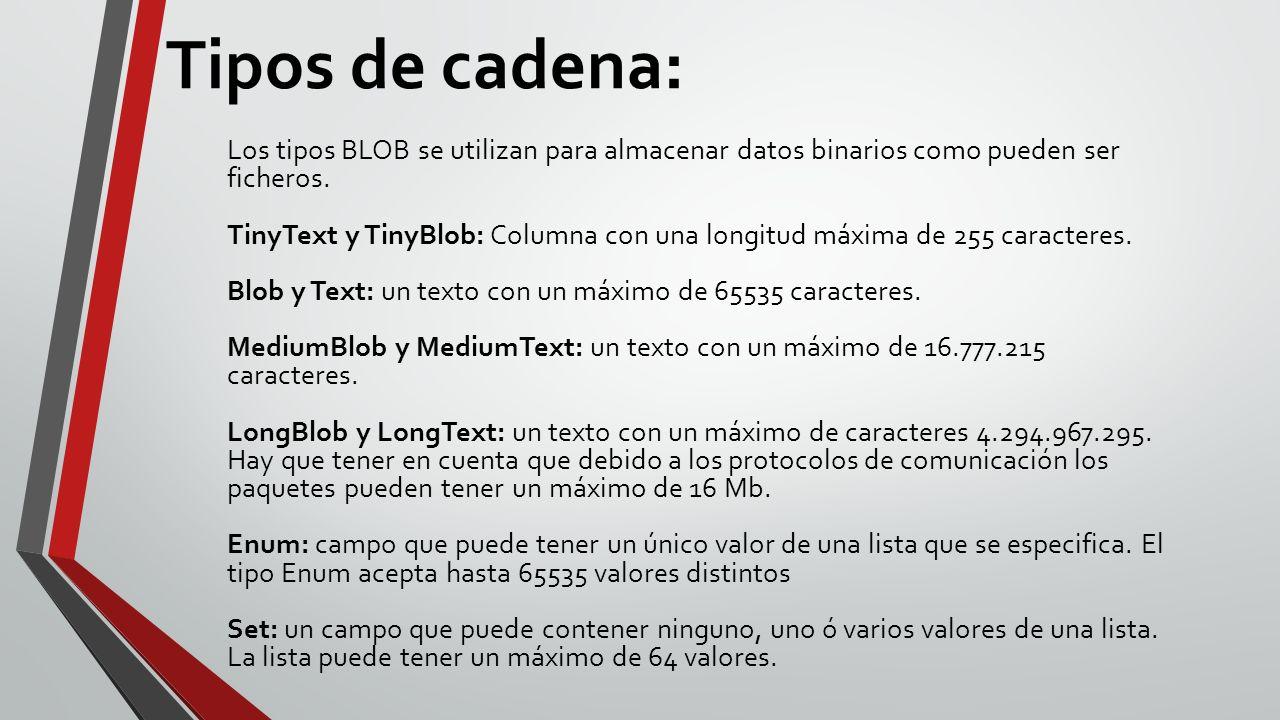 Tipos de cadena: Los tipos BLOB se utilizan para almacenar datos binarios como pueden ser ficheros. TinyText y TinyBlob: Columna con una longitud máxi
