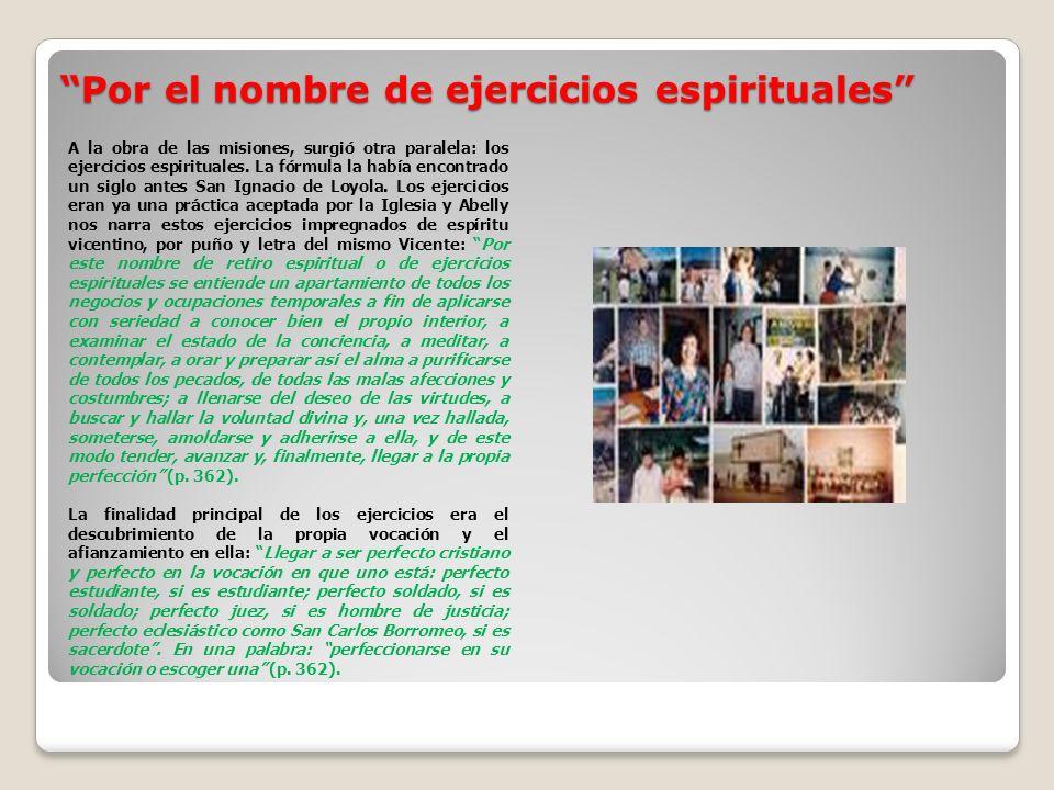 Por el nombre de ejercicios espirituales Por el nombre de ejercicios espirituales A la obra de las misiones, surgió otra paralela: los ejercicios espirituales.
