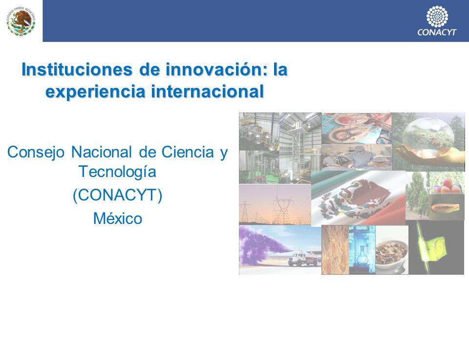 Instituciones de innovación: la experiencia internacional Consejo Nacional de Ciencia y Tecnología (CONACYT) México