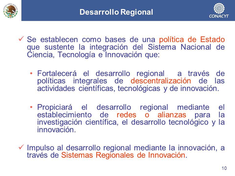 Desarrollo Regional Se establecen como bases de una política de Estado que sustente la integración del Sistema Nacional de Ciencia, Tecnología e Innovación que: Fortalecerá el desarrollo regional a través de políticas integrales de descentralización de las actividades científicas, tecnológicas y de innovación.