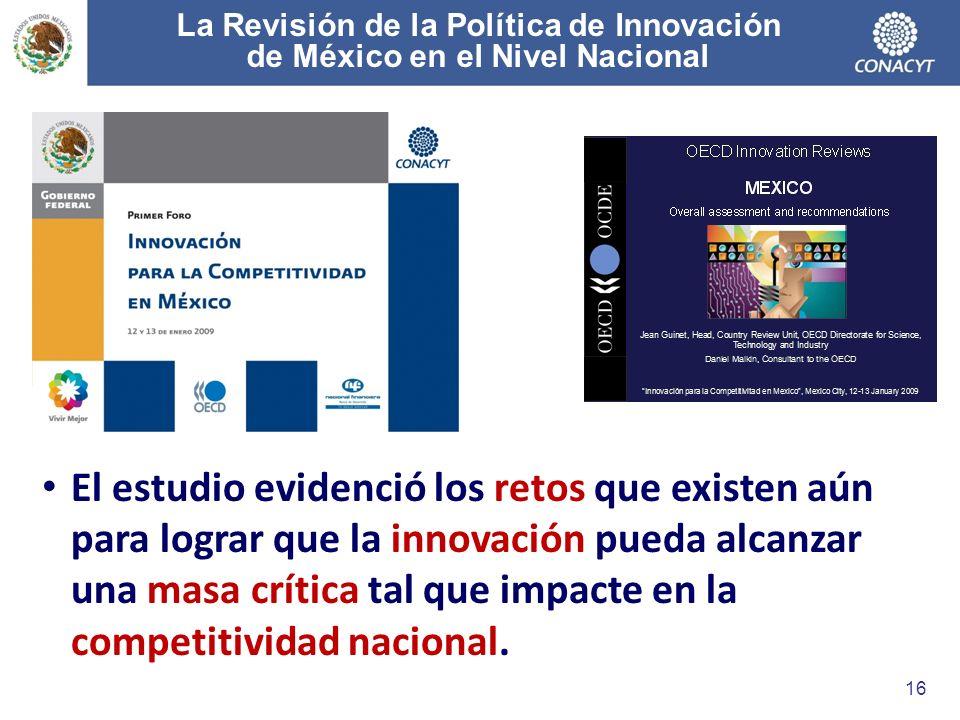 La Revisión de la Política de Innovación de México en el Nivel Nacional 16 El estudio evidenció los retos que existen aún para lograr que la innovación pueda alcanzar una masa crítica tal que impacte en la competitividad nacional.