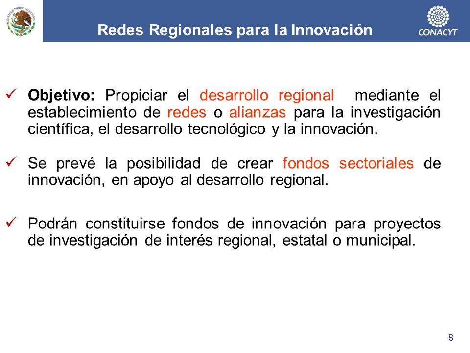 Redes Regionales para la Innovación Objetivo: Propiciar el desarrollo regional mediante el establecimiento de redes o alianzas para la investigación científica, el desarrollo tecnológico y la innovación.