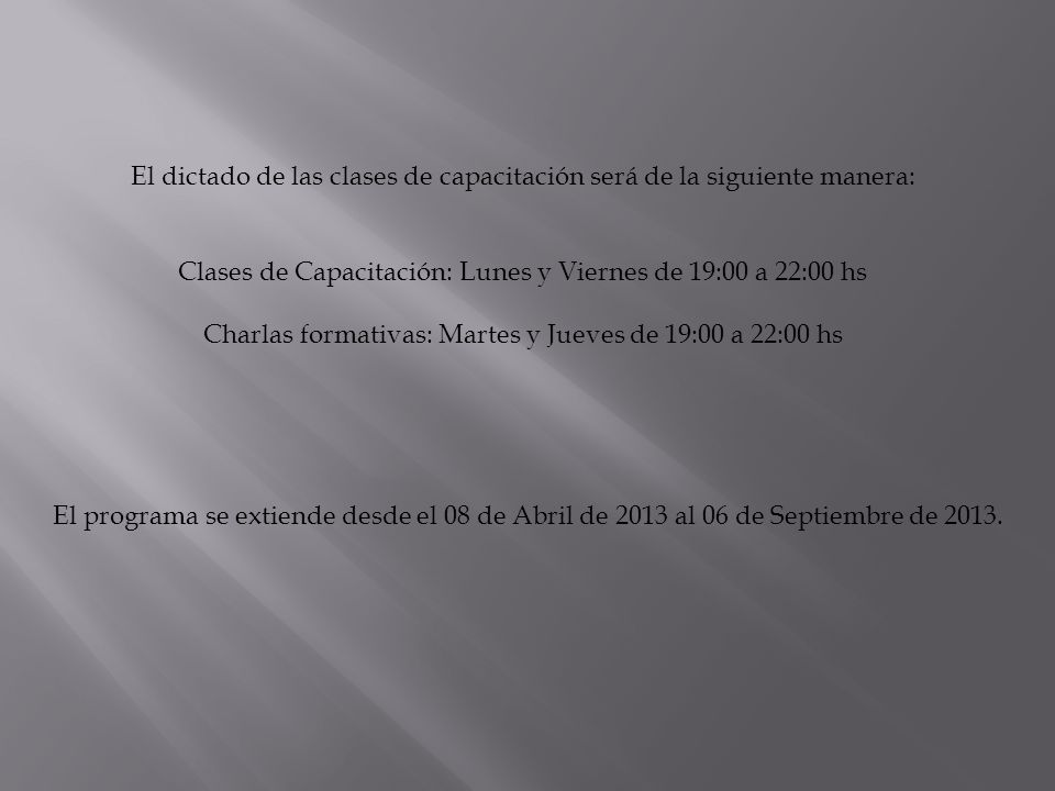 Recorte del Cronograma General de Capacitación en Oficios 2013 Nº Horarios 1I 22 DíaLunesMartesMiercolesJuevesViernes Fecha08/04/201309/04/201310/04/201311/04/201312/04/2013 LA VIÑA 19:00 Indumentaria/Cocina/Auxiliar de Gasista Charlas Formativas DESCANSO Charlas Formativas Indumentaria/Cocina/Auxiliar de Gasista 20:00 21:00 22:00 C.
