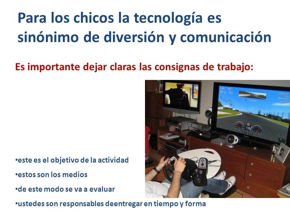 Para los chicos la tecnología es sinónimo de diversión y comunicación Es importante dejar claras las consignas de trabajo: este es el objetivo de la actividad estos son los medios de este modo se va a evaluar ustedes son responsables deentregar en tiempo y forma