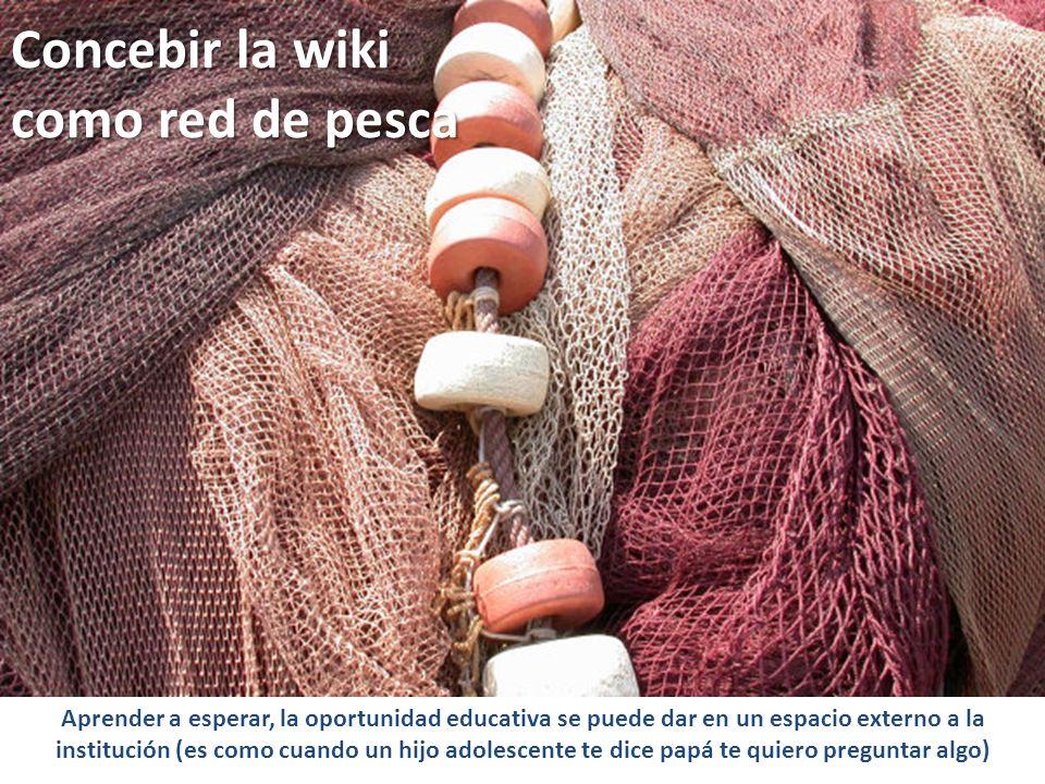 Concebir la wiki como red de pesca Aprender a esperar, la oportunidad educativa se puede dar en un espacio externo a la institución (es como cuando un hijo adolescente te dice papá te quiero preguntar algo)