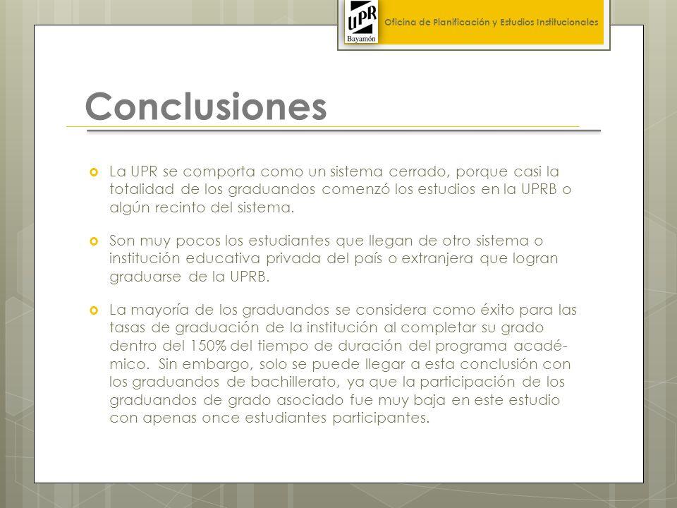 Conclusiones La UPR se comporta como un sistema cerrado, porque casi la totalidad de los graduandos comenzó los estudios en la UPRB o algún recinto del sistema.