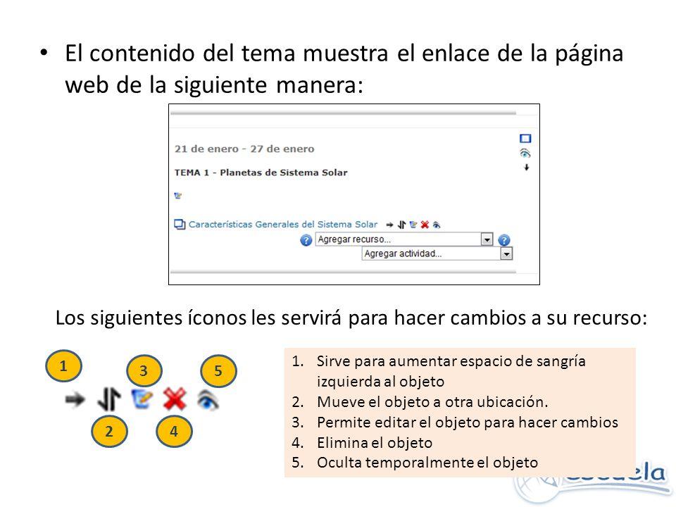 El contenido del tema muestra el enlace de la página web de la siguiente manera: Los siguientes íconos les servirá para hacer cambios a su recurso: 1 5 2 3 4 1.Sirve para aumentar espacio de sangría izquierda al objeto 2.Mueve el objeto a otra ubicación.