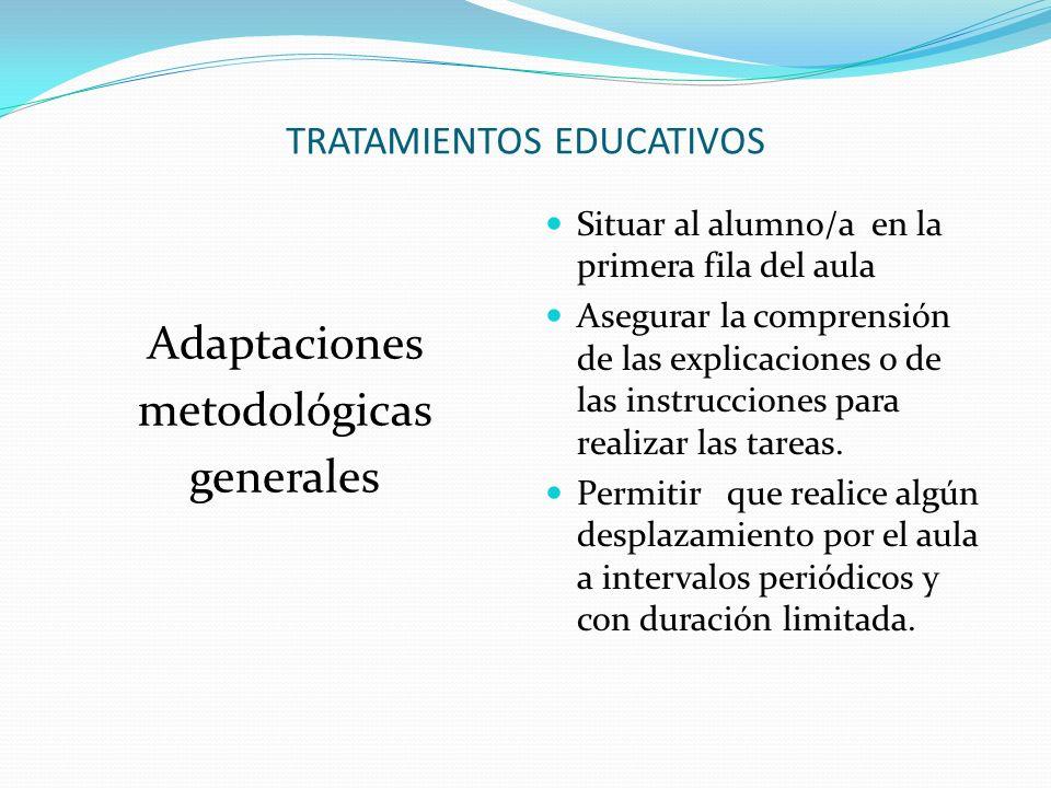 TRATAMIENTOS EDUCATIVOS Adaptaciones metodológicas generales Situar al alumno/a en la primera fila del aula Asegurar la comprensión de las explicaciones o de las instrucciones para realizar las tareas.