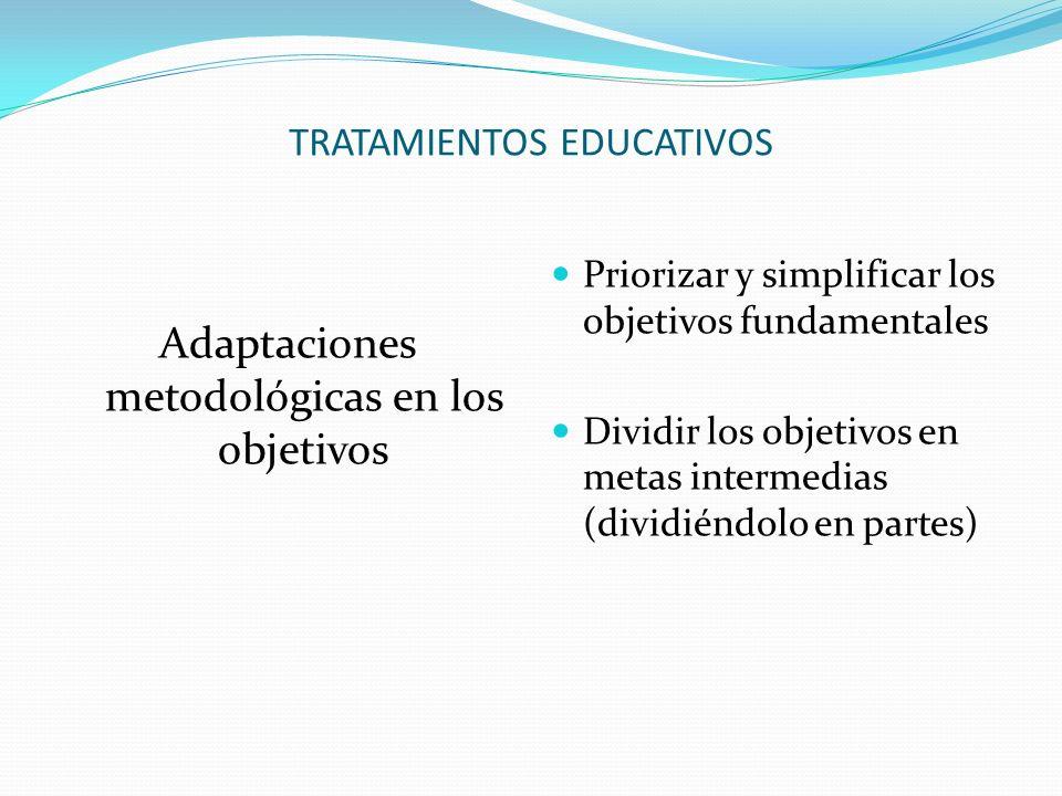 TRATAMIENTOS EDUCATIVOS Adaptaciones metodológicas en los objetivos Priorizar y simplificar los objetivos fundamentales Dividir los objetivos en metas intermedias (dividiéndolo en partes)