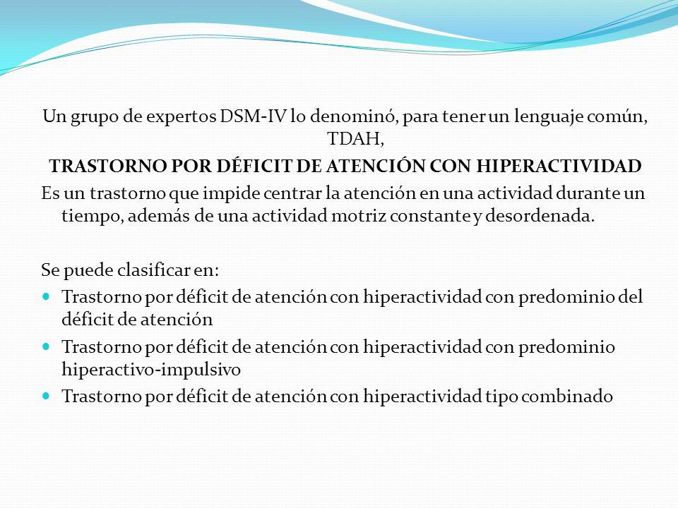 Un grupo de expertos DSM-IV lo denominó, para tener un lenguaje común, TDAH, TRASTORNO POR DÉFICIT DE ATENCIÓN CON HIPERACTIVIDAD Es un trastorno que impide centrar la atención en una actividad durante un tiempo, además de una actividad motriz constante y desordenada.