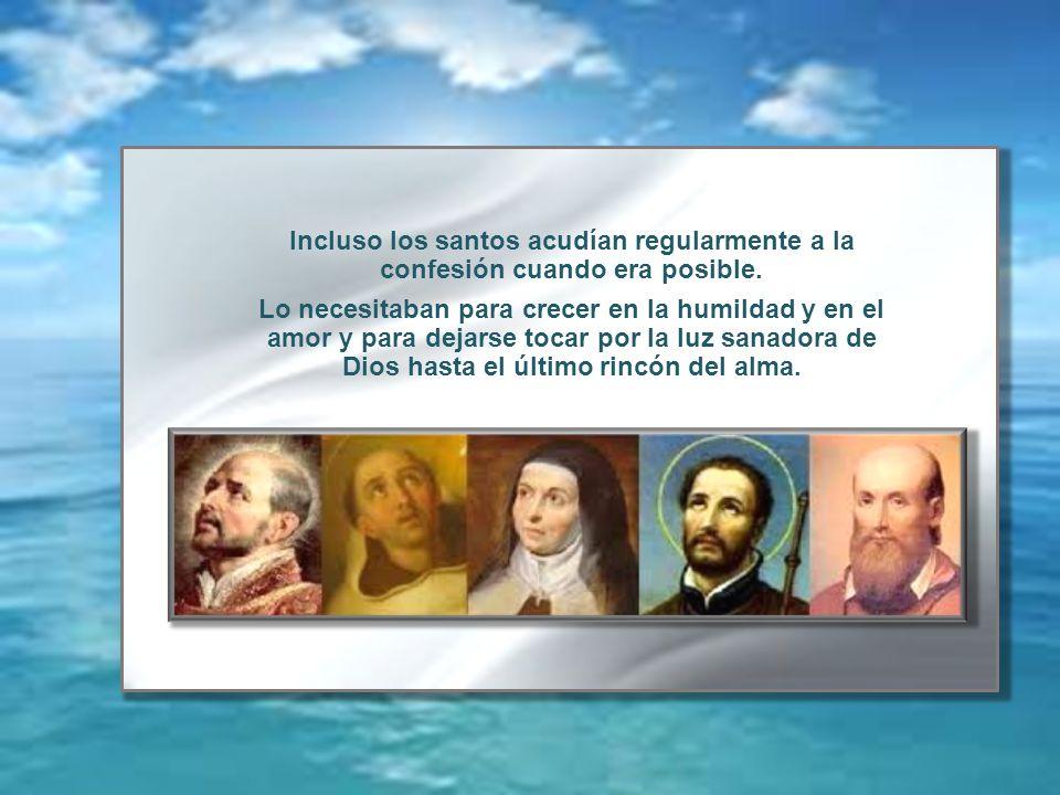 Incluso los santos acudían regularmente a la confesión cuando era posible. Lo necesitaban para crecer en la humildad y en el amor y para dejarse tocar