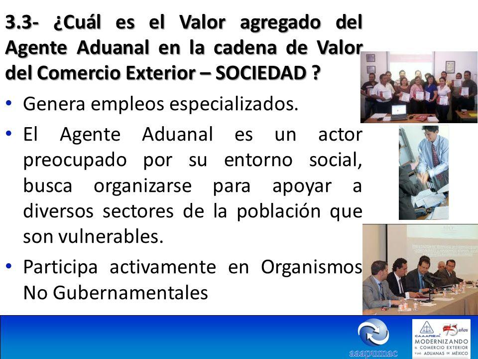 3.3- ¿Cuál es el Valor agregado del Agente Aduanal en la cadena de Valor del Comercio Exterior – SOCIEDAD ? Genera empleos especializados. El Agente A