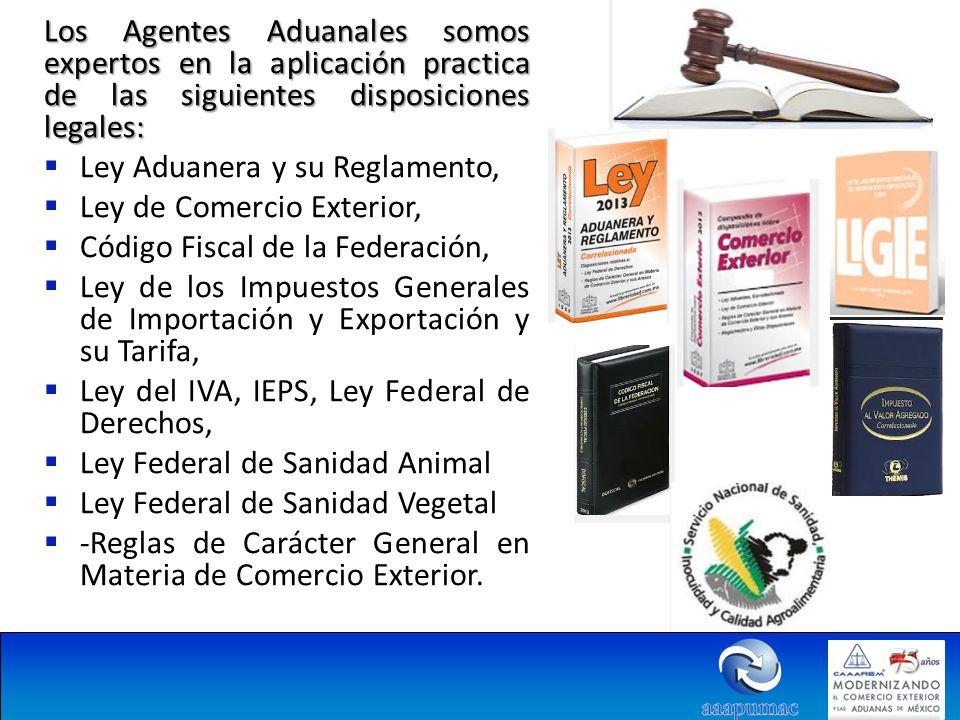 Los Agentes Aduanales somos expertos en la aplicación practica de las siguientes disposiciones legales: Ley Aduanera y su Reglamento, Ley de Comercio