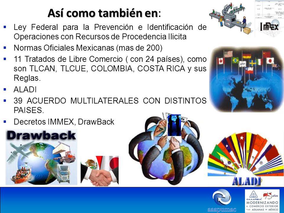 Así como también en Así como también en: Ley Federal para la Prevención e Identificación de Operaciones con Recursos de Procedencia Ilicita Normas Oficiales Mexicanas (mas de 200) 11 Tratados de Libre Comercio ( con 24 países), como son TLCAN, TLCUE, COLOMBIA, COSTA RICA y sus Reglas.