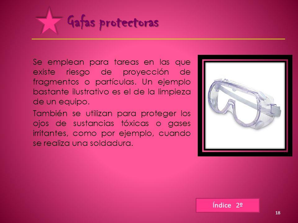Gafas protectoras Se emplean para tareas en las que existe riesgo de proyección de fragmentos o partículas. Un ejemplo bastante ilustrativo es el de l
